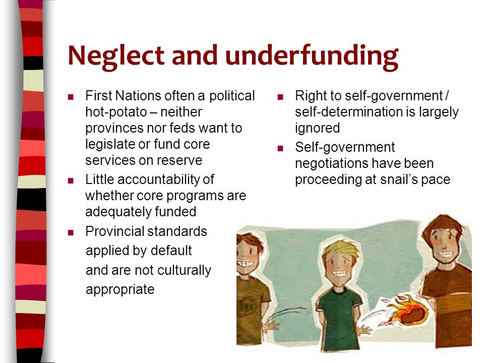 Neglect and underfunding n First Nations often a political hot-potato – neither provinces nor feds want to legislate or fund core services on reserve n Little accountability of whether core programs are adequately funded n Provincial standards applied by default and are not culturally appropriate n Right to self-government / self-determination is largely ignored n Self-government negotiations have been proceeding at snail's pace 17