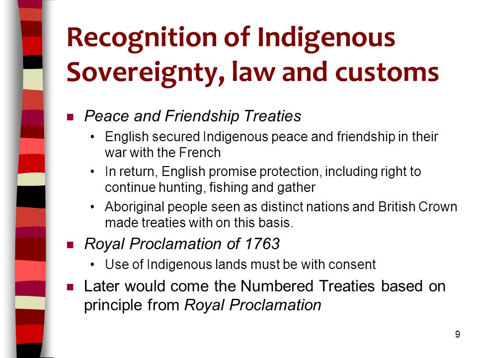 Recognition of Indigenous Sovereignty, law and customs n Peace and Friendship Treaties English secured Indigenous peace and friendship in their war with the French In return, English promise protection, including right to continue hunting, fishing and gather Aboriginal people seen as distinct nations and British Crown made treaties with on this basis.