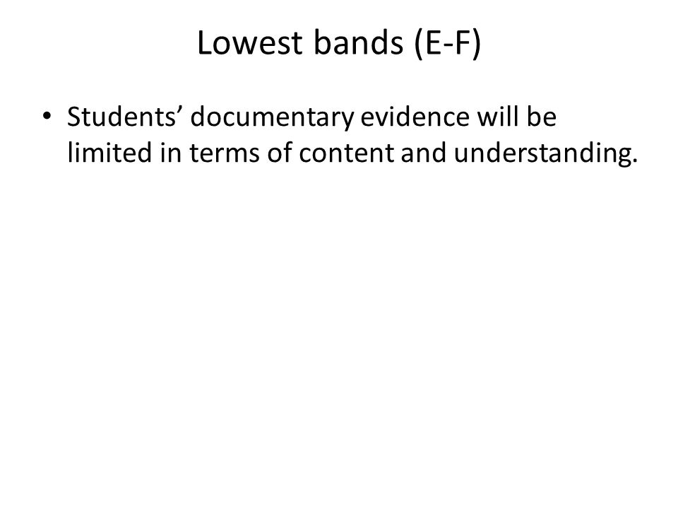 10 Lowest bands (E-F) Students' documentary evidence will be limited in terms of content and understanding.