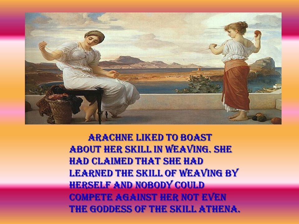Arachne liked to boast about her skill in weaving.