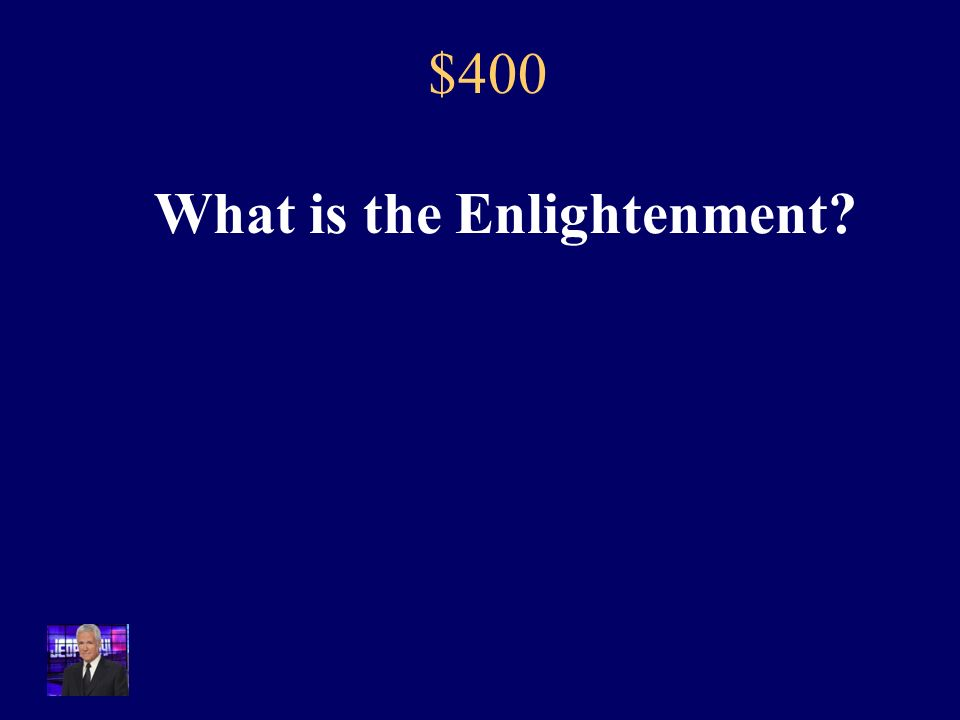 $400 The ideas that came out of this time period fueled the major revolutions that begun in 1776 and continued throughout the 19 th century.
