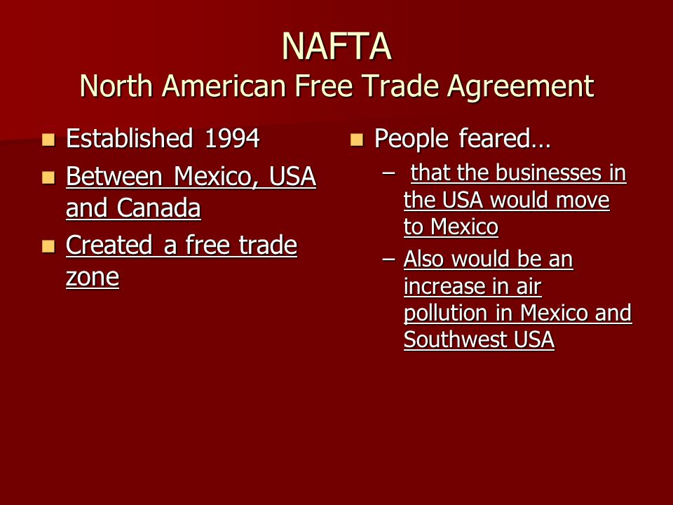 NAFTA North American Free Trade Agreement Established 1994 Established 1994 Between Mexico, USA and Canada Between Mexico, USA and Canada Created a free trade zone Created a free trade zone People feared… People feared… – that the businesses in the USA would move to Mexico –Also would be an increase in air pollution in Mexico and Southwest USA