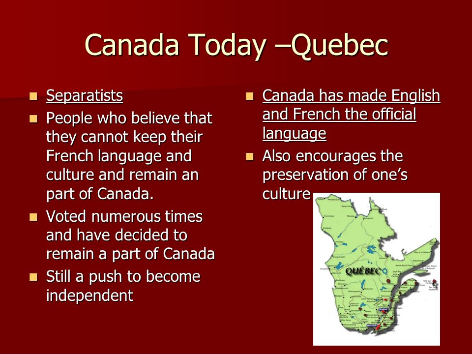 Canada Today –Quebec Separatists Separatists People who believe that they cannot keep their French language and culture and remain an part of Canada.