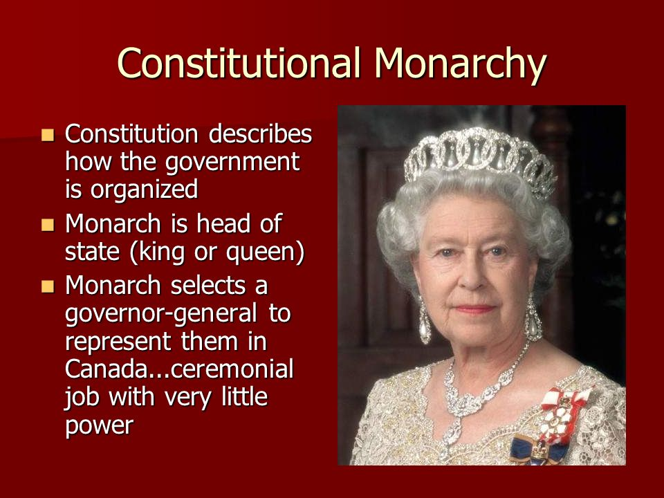 Constitutional Monarchy Constitution describes how the government is organized Constitution describes how the government is organized Monarch is head of state (king or queen) Monarch is head of state (king or queen) Monarch selects a governor-general to represent them in Canada...ceremonial job with very little power Monarch selects a governor-general to represent them in Canada...ceremonial job with very little power