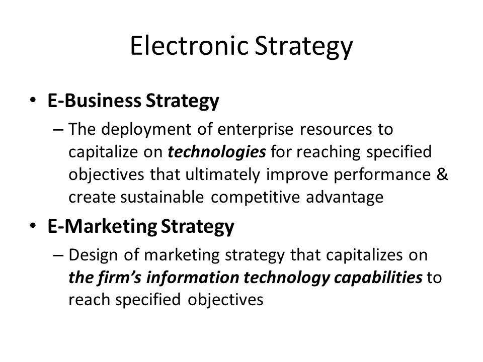 Business Model E-Business Model – Method by which the organization sustains itself in the long term using information technology, which includes its value proposition for partners & customers as well as its revenue streams Components of Business Model: Customer Value Connected activities Scope Implementation Price Capabilities Revenue sources Sustainability