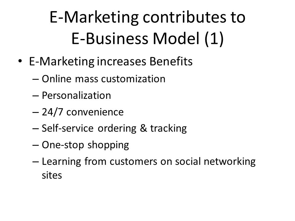 E-Marketing contributes to E-Business Model (2) E-Marketing decrease Costs – Low cost distribution of communication messages – Low cost distribution channel for digital products – Lower cost for transaction processing – Lower cost for knowledge acquisition – Create efficiencies in supply chain – Decrease cost of customer service E-Marketing increases Revenues