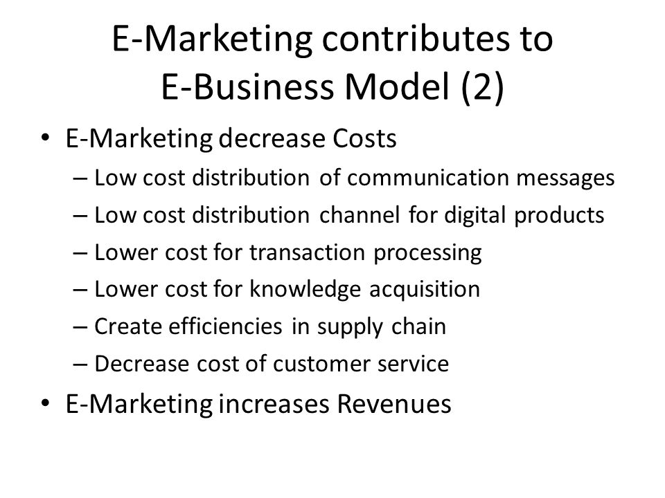E-Marketing contributes to E-Business Model (3) E-Marketing increases Revenues – Online transaction revenues – Add value to products/services and increase prices – Increase customer base by reaching new markets – Build customer relationship and increase current customer spending