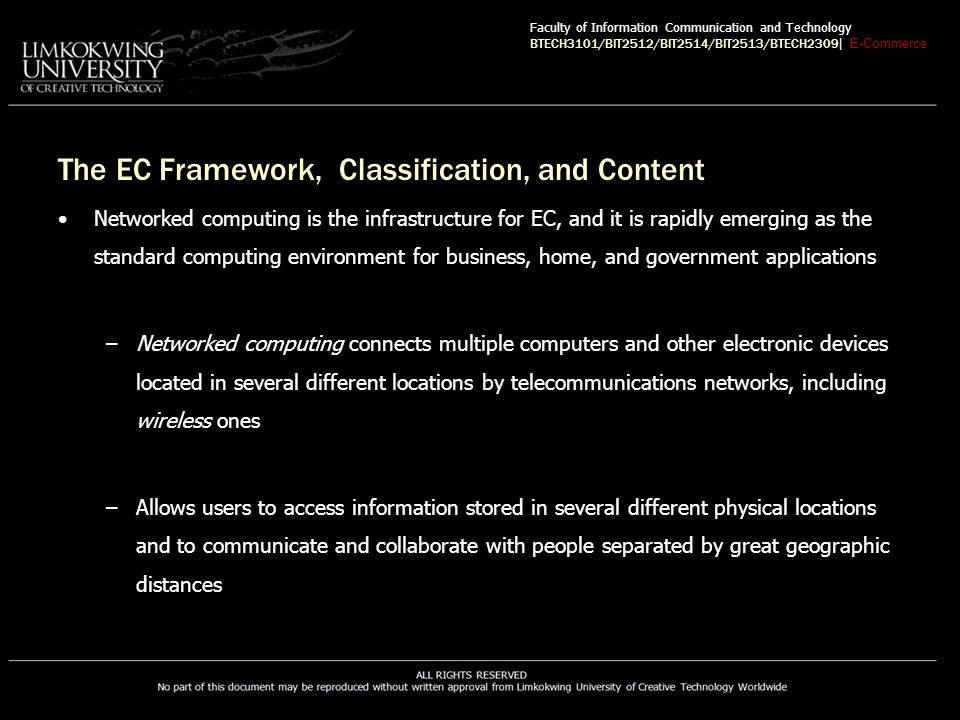 The EC Framework, Classification, and Content Networked computing is the infrastructure for EC, and it is rapidly emerging as the standard computing environment for business, home, and government applications –Networked computing connects multiple computers and other electronic devices located in several different locations by telecommunications networks, including wireless ones –Allows users to access information stored in several different physical locations and to communicate and collaborate with people separated by great geographic distances Faculty of Information Communication and Technology BTECH3101/BIT2512/BIT2514/BIT2513/BTECH2309 | E-Commerce