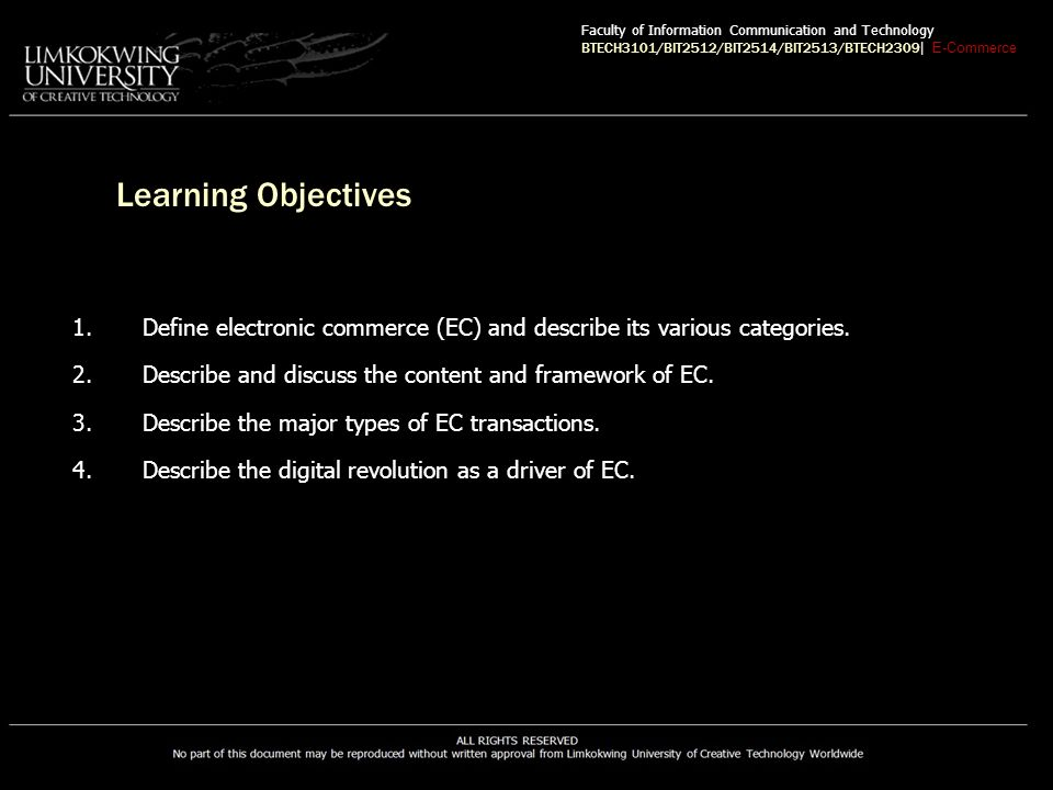 The EC Framework, Classification, and Content An EC Framework—supports five policymaking support areas –People –Public policy –Marketing and advertisement –Support services –Business partnerships Faculty of Information Communication and Technology BTECH3101/BIT2512/BIT2514/BIT2513/BTECH2309 | E-Commerce