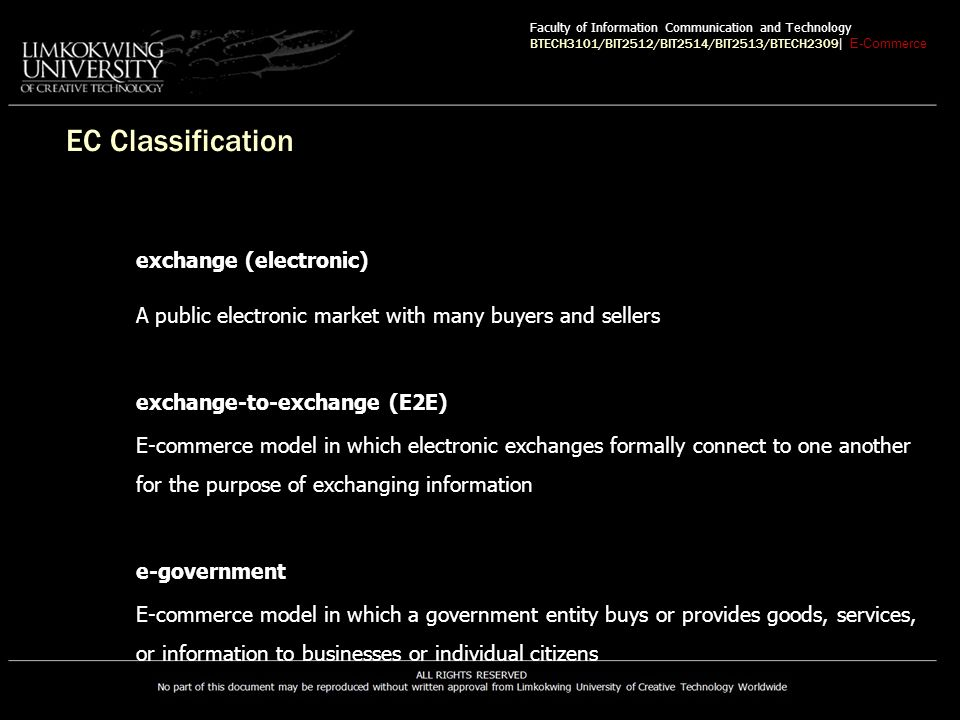 EC Classification exchange (electronic) A public electronic market with many buyers and sellers exchange-to-exchange (E2E) E-commerce model in which electronic exchanges formally connect to one another for the purpose of exchanging information e-government E-commerce model in which a government entity buys or provides goods, services, or information to businesses or individual citizens Faculty of Information Communication and Technology BTECH3101/BIT2512/BIT2514/BIT2513/BTECH2309 | E-Commerce