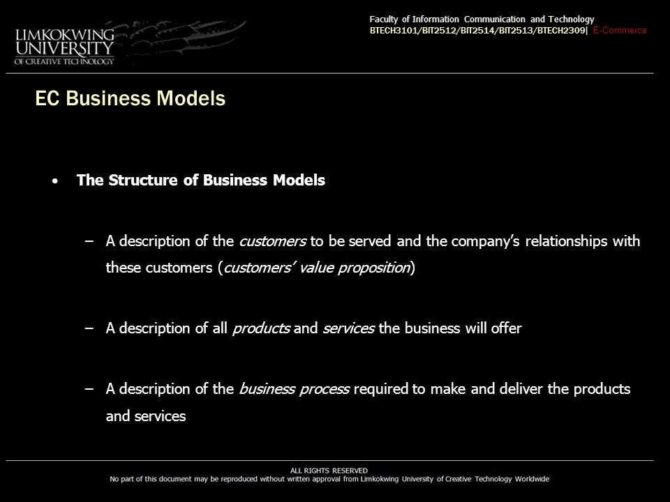 EC Business Models The Structure of Business Models –A description of the customers to be served and the company's relationships with these customers (customers' value proposition) –A description of all products and services the business will offer –A description of the business process required to make and deliver the products and services Faculty of Information Communication and Technology BTECH3101/BIT2512/BIT2514/BIT2513/BTECH2309 | E-Commerce