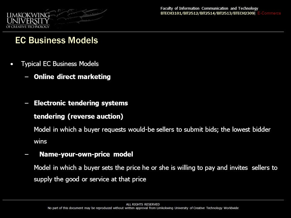 EC Business Models Typical EC Business Models –Online direct marketing –Electronic tendering systems tendering (reverse auction) Model in which a buyer requests would-be sellers to submit bids; the lowest bidder wins –Name-your-own-price model Model in which a buyer sets the price he or she is willing to pay and invites sellers to supply the good or service at that price Faculty of Information Communication and Technology BTECH3101/BIT2512/BIT2514/BIT2513/BTECH2309 | E-Commerce