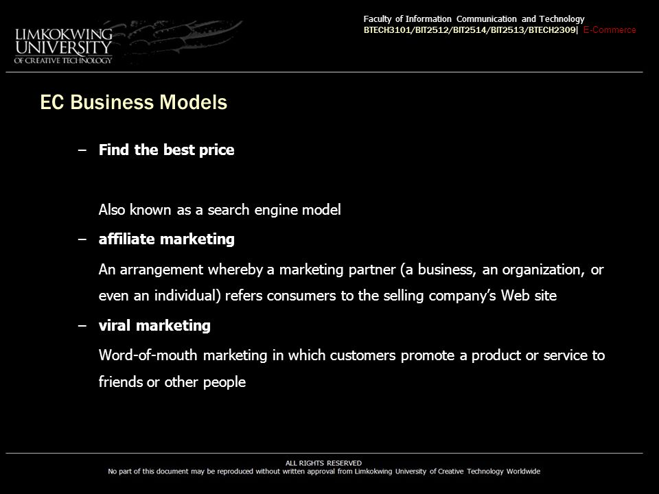 EC Business Models –Find the best price Also known as a search engine model –affiliate marketing An arrangement whereby a marketing partner (a business, an organization, or even an individual) refers consumers to the selling company's Web site –viral marketing Word-of-mouth marketing in which customers promote a product or service to friends or other people Faculty of Information Communication and Technology BTECH3101/BIT2512/BIT2514/BIT2513/BTECH2309 | E-Commerce