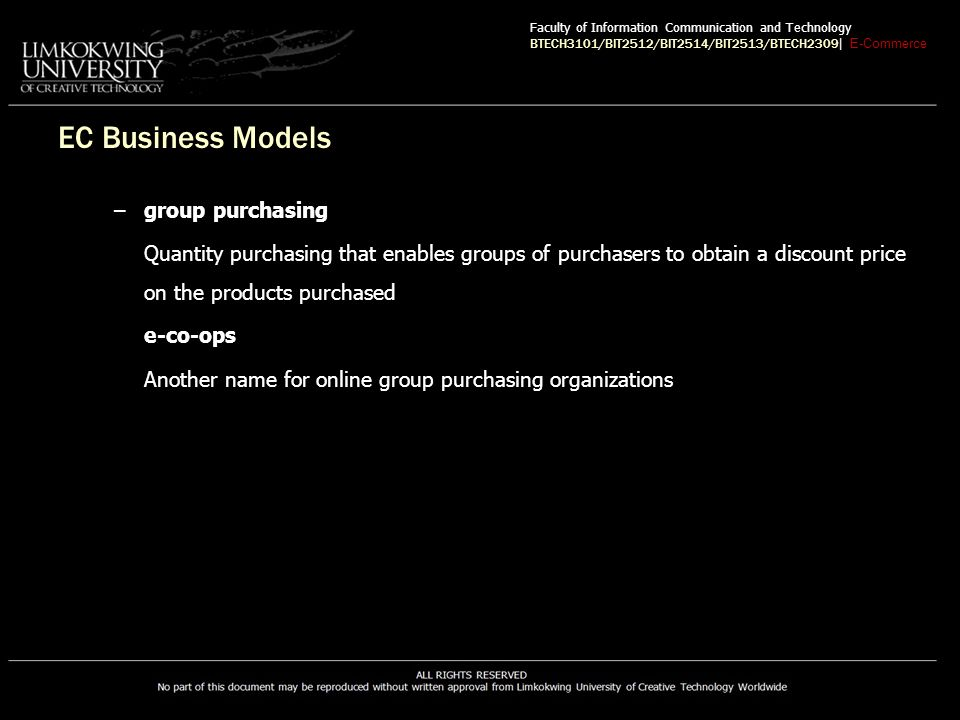 EC Business Models –group purchasing Quantity purchasing that enables groups of purchasers to obtain a discount price on the products purchased e-co-ops Another name for online group purchasing organizations Faculty of Information Communication and Technology BTECH3101/BIT2512/BIT2514/BIT2513/BTECH2309 | E-Commerce