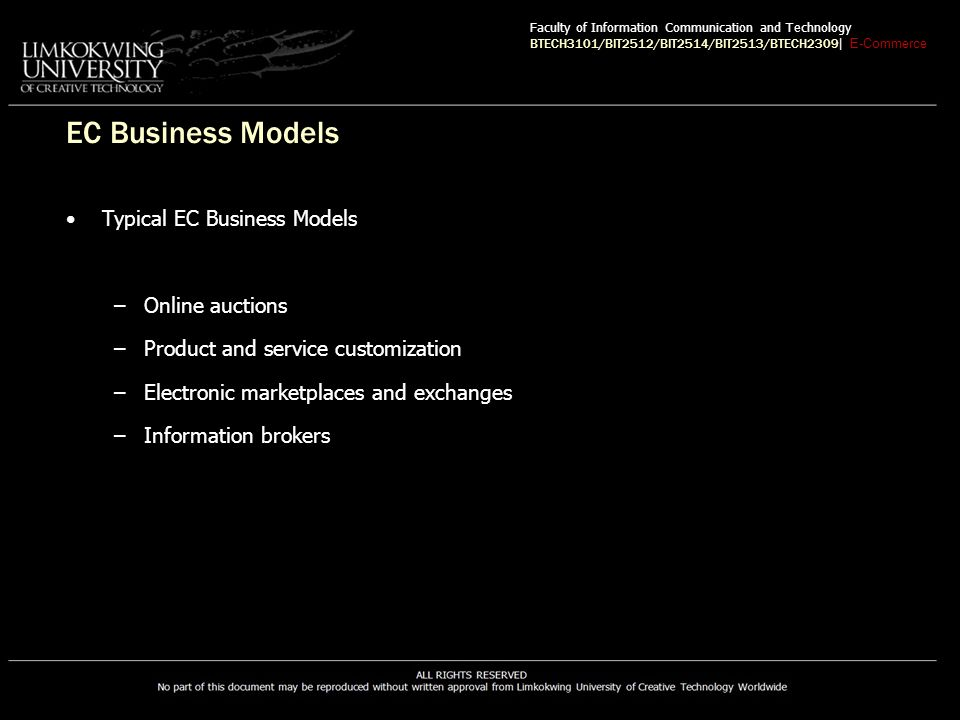 EC Business Models Typical EC Business Models –Online auctions –Product and service customization –Electronic marketplaces and exchanges –Information brokers Faculty of Information Communication and Technology BTECH3101/BIT2512/BIT2514/BIT2513/BTECH2309 | E-Commerce
