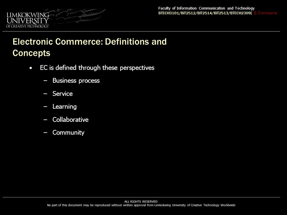 EC Classification Classification by nature of the transactions or interactions Business-to-Business (B2B) E-commerce model in which all of the participants are business natured or other organizations Business-to-Consumer (B2C) E-commerce model in which businesses sell to individual shoppers Faculty of Information Communication and Technology BTECH3101/BIT2512/BIT2514/BIT2513/BTECH2309 | E-Commerce