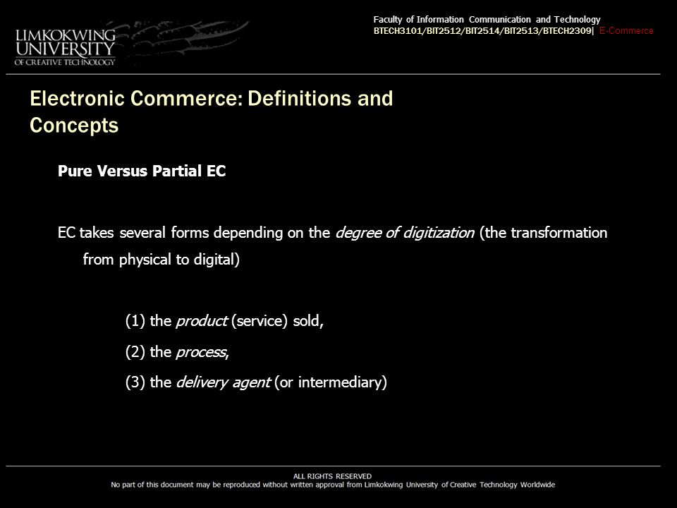 EC Classification Consumer-to-Business (C2B) E-commerce model in which individuals use the Internet to sell products or services to organizations or individuals seek sellers to bid on products or services they need Consumer-to-Consumer (C2C) E-commerce model in which consumers sell directly to other consumers Faculty of Information Communication and Technology BTECH3101/BIT2512/BIT2514/BIT2513/BTECH2309 | E-Commerce