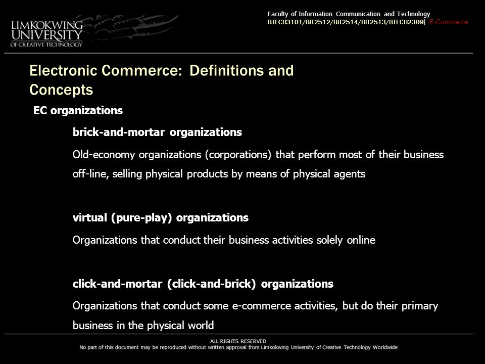 Electronic Commerce: Definitions and Concepts EC organizations brick-and-mortar organizations Old-economy organizations (corporations) that perform most of their business off-line, selling physical products by means of physical agents virtual (pure-play) organizations Organizations that conduct their business activities solely online click-and-mortar (click-and-brick) organizations Organizations that conduct some e-commerce activities, but do their primary business in the physical world Faculty of Information Communication and Technology BTECH3101/BIT2512/BIT2514/BIT2513/BTECH2309 | E-Commerce