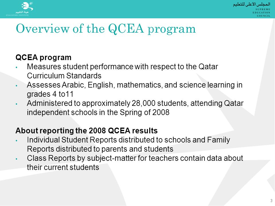 Overview of the QCEA program QCEA program Measures student performance with respect to the Qatar Curriculum Standards Assesses Arabic, English, mathematics, and science learning in grades 4 to11 Administered to approximately 28,000 students, attending Qatar independent schools in the Spring of 2008 About reporting the 2008 QCEA results Individual Student Reports distributed to schools and Family Reports distributed to parents and students Class Reports by subject-matter for teachers contain data about their current students 3