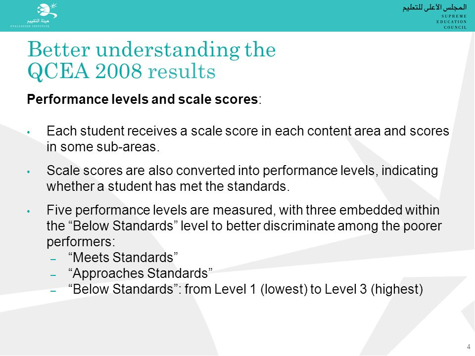 Better understanding the QCEA 2008 results Performance levels and scale scores: Each student receives a scale score in each content area and scores in some sub-areas.