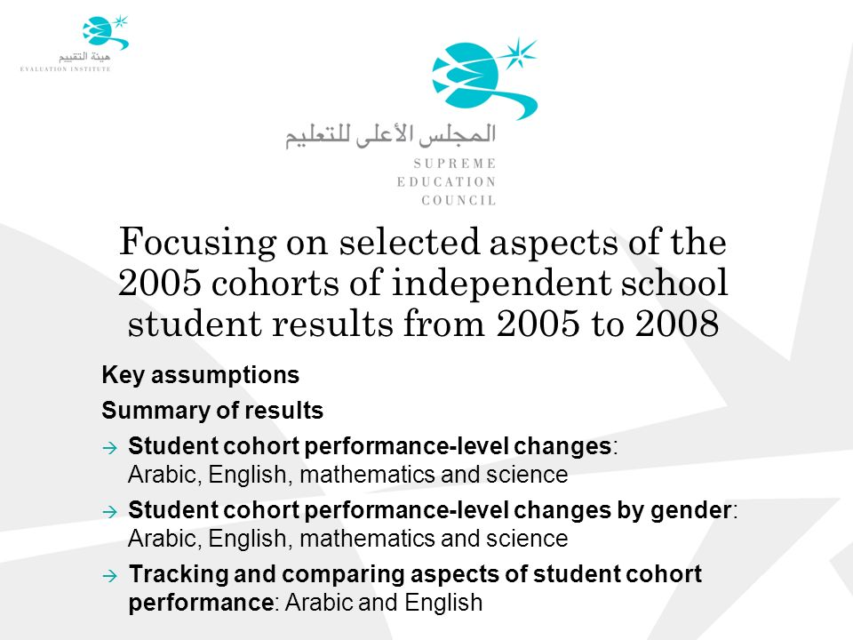Focusing on selected aspects of the 2005 cohorts of independent school student results from 2005 to 2008 Key assumptions Summary of results  Student cohort performance-level changes: Arabic, English, mathematics and science  Student cohort performance-level changes by gender: Arabic, English, mathematics and science  Tracking and comparing aspects of student cohort performance: Arabic and English