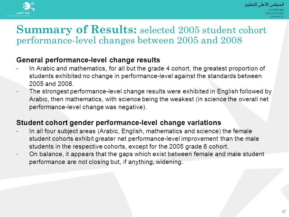 Summary of Results: selected 2005 student cohort performance-level changes between 2005 and 2008 General performance-level change results In Arabic and mathematics, for all but the grade 4 cohort, the greatest proportion of students exhibited no change in performance-level against the standards between 2005 and 2008.