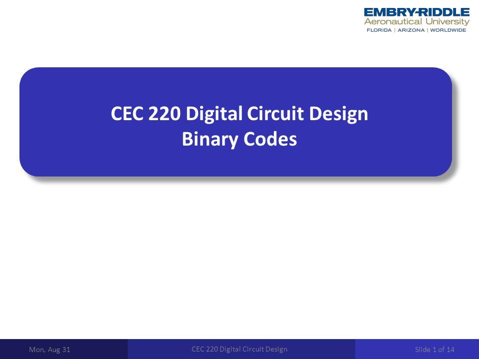 CEC 220 Digital Circuit Design Binary Codes Mon, Aug 31 CEC 220 Digital Circuit Design Slide 1 of 14