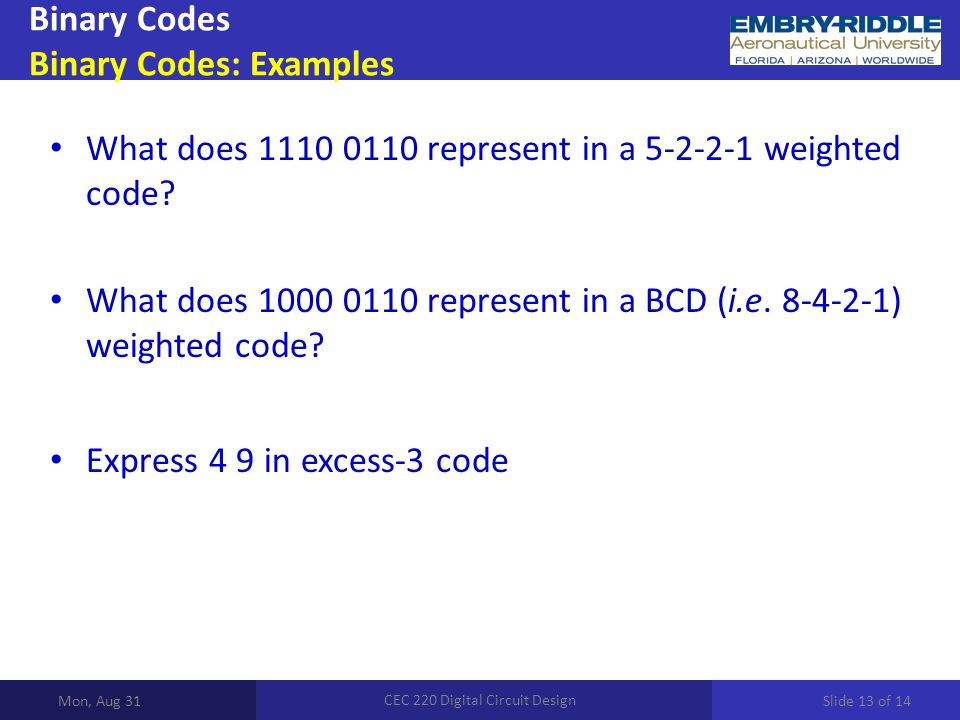 Binary Codes Binary Codes: Examples Mon, Aug 31 CEC 220 Digital Circuit Design What does 1110 0110 represent in a 5-2-2-1 weighted code.