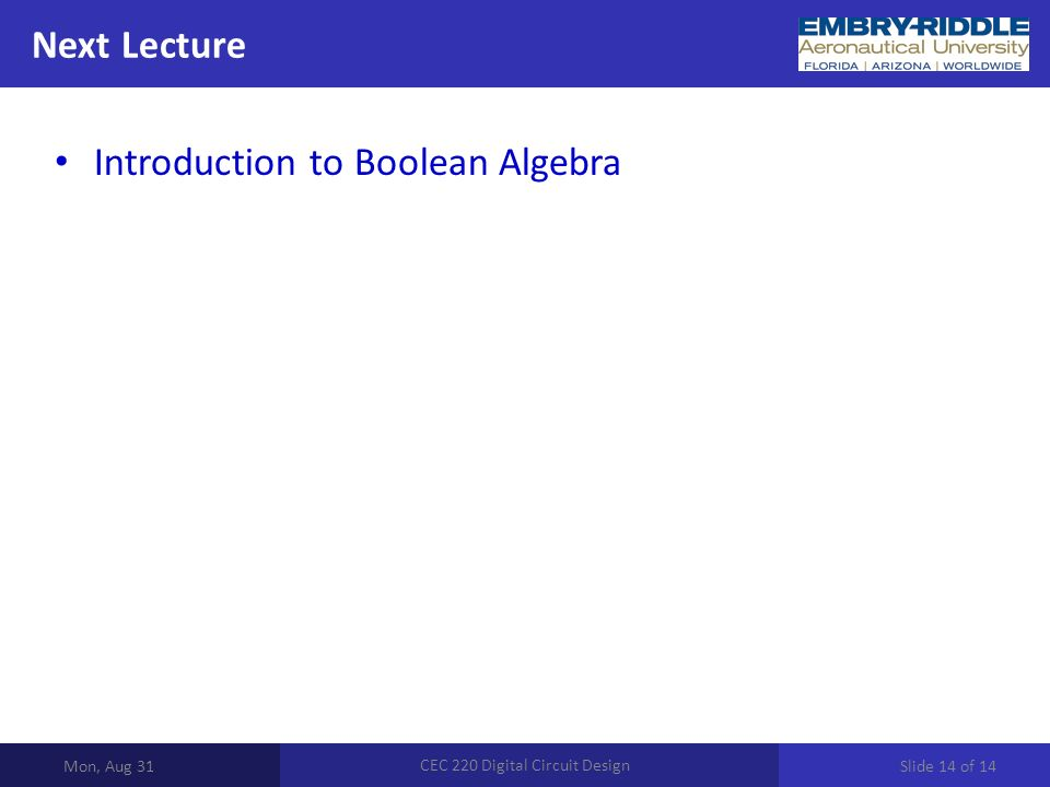 Next Lecture Mon, Aug 31 CEC 220 Digital Circuit Design Introduction to Boolean Algebra Slide 14 of 14