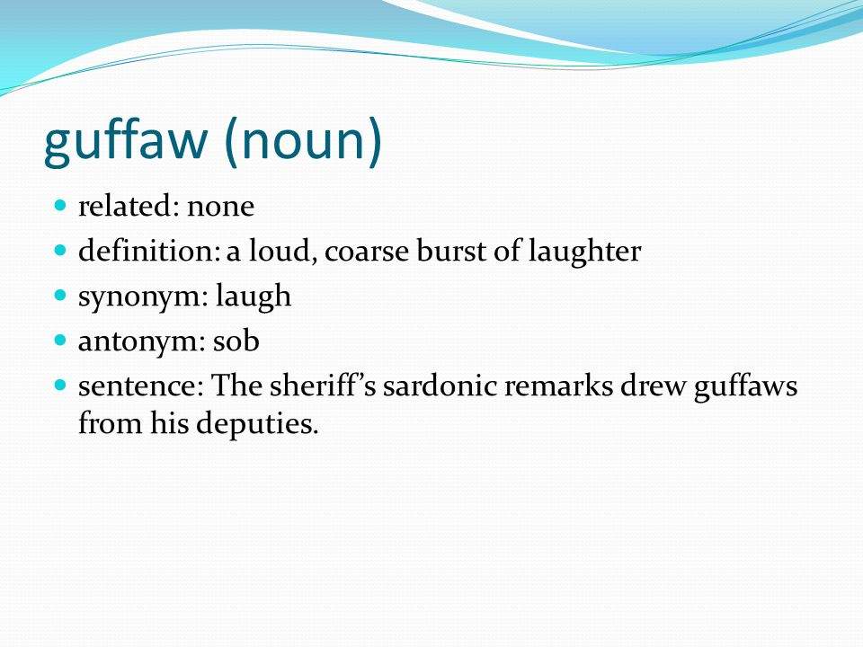 3 Guffaw (noun) Related: None Definition: A Loud, Coarse Burst Of Laughter  Synonym: Laugh Antonym: Sob Sentence: The Sheriffu0027s Sardonic Remarks Drew  Guffaws ...