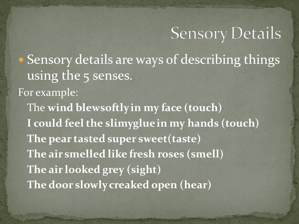 Sensory details are ways of describing things using the 5 senses.