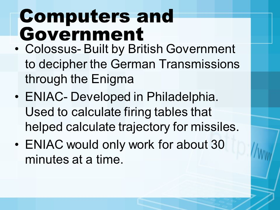 Computers and Government Colossus- Built by British Government to decipher the German Transmissions through the Enigma ENIAC- Developed in Philadelphia.
