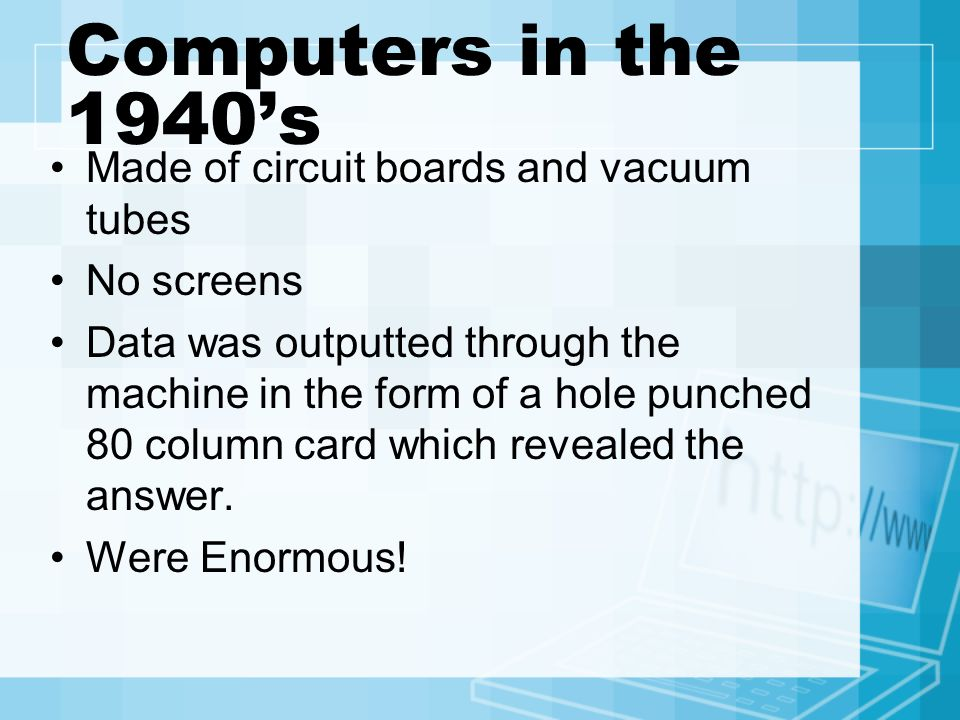 Computers in the 1940's Made of circuit boards and vacuum tubes No screens Data was outputted through the machine in the form of a hole punched 80 column card which revealed the answer.