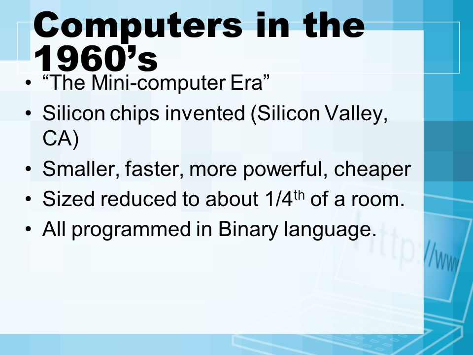 Computers in the 1960's The Mini-computer Era Silicon chips invented (Silicon Valley, CA) Smaller, faster, more powerful, cheaper Sized reduced to about 1/4 th of a room.