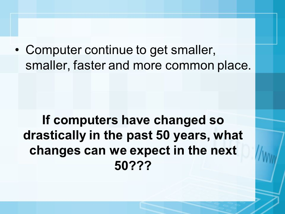 Computer continue to get smaller, smaller, faster and more common place.