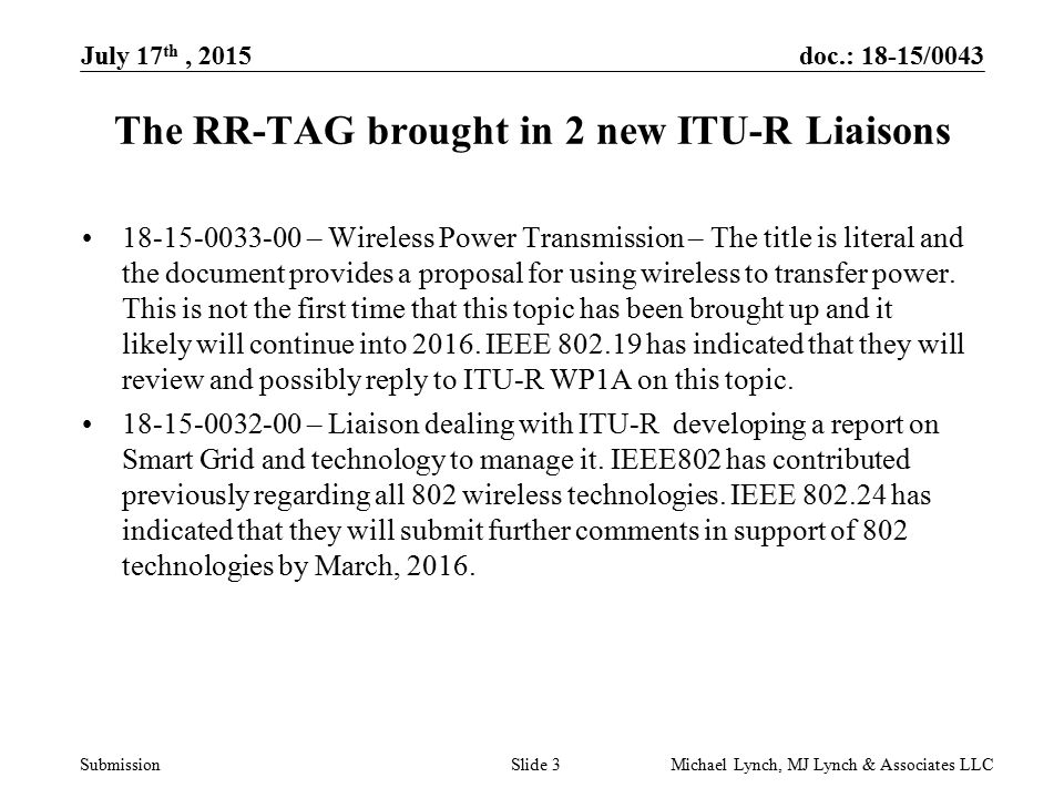 doc.: 18-15/0043 Submission July 17 th, 2015 Michael Lynch, MJ Lynch & Associates LLCSlide 3 The RR-TAG brought in 2 new ITU-R Liaisons – Wireless Power Transmission – The title is literal and the document provides a proposal for using wireless to transfer power.