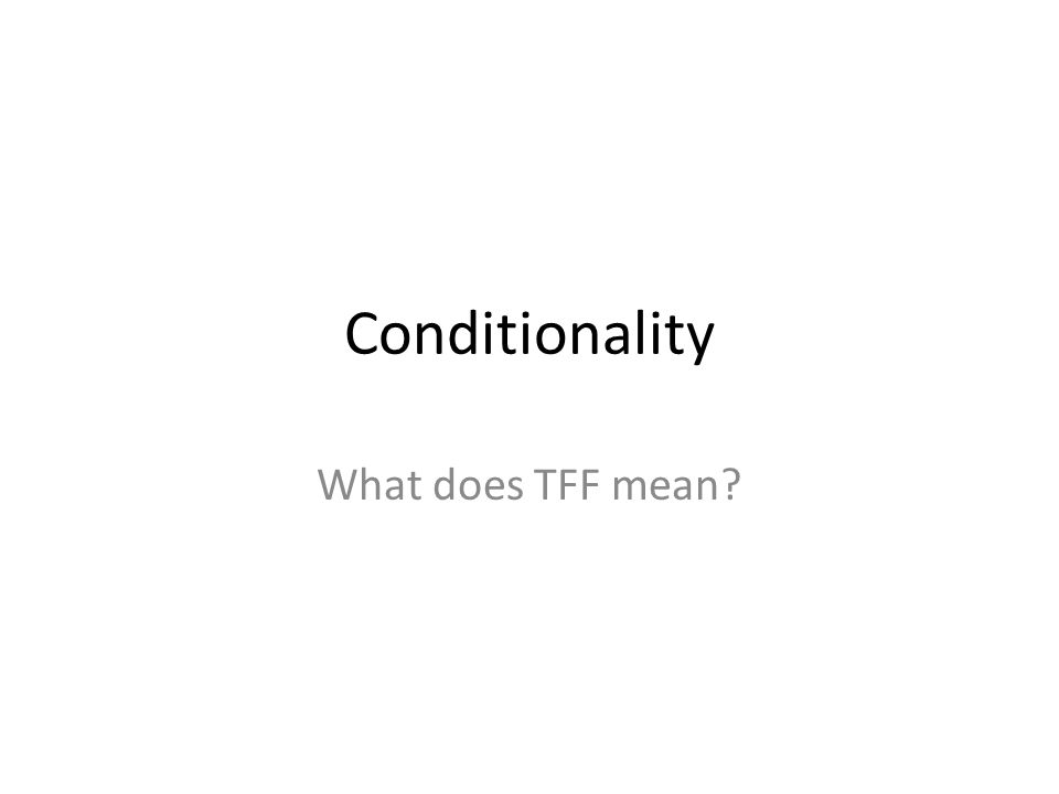 Conditionality What does TFF mean?. The paradox of material ...