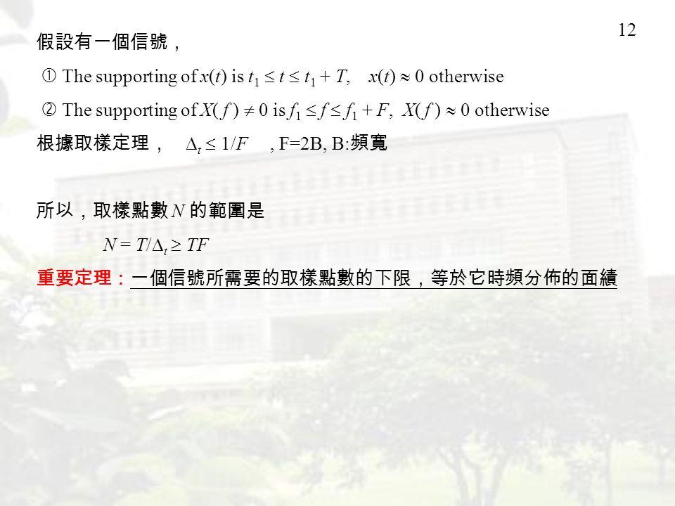 12 假設有一個信號,  The supporting of x(t) is t 1  t  t 1 + T, x(t)  0 otherwise  The supporting of X( f )  0 is f 1  f  f 1 + F, X( f )  0 otherwise 根據取樣定理,  t  1/F, F=2B, B: 頻寬 所以,取樣點數 N 的範圍是 N = T/  t  TF 重要定理:一個信號所需要的取樣點數的下限,等於它時頻分佈的面績