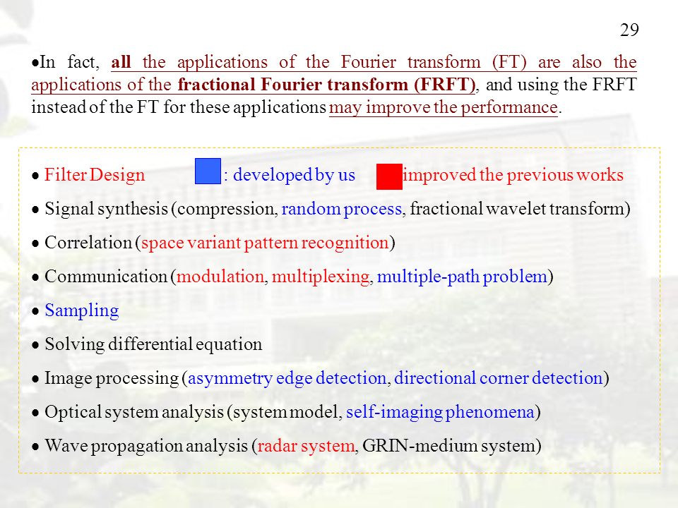 29  In fact, all the applications of the Fourier transform (FT) are also the applications of the fractional Fourier transform (FRFT), and using the FRFT instead of the FT for these applications may improve the performance.
