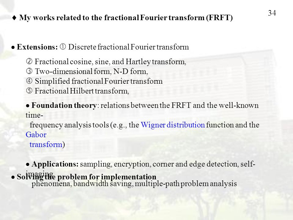 34  My works related to the fractional Fourier transform (FRFT)  Extensions:  Discrete fractional Fourier transform  Fractional cosine, sine, and Hartley transform,  Two-dimensional form, N-D form,  Simplified fractional Fourier transform  Fractional Hilbert transform,  Solving the problem for implementation  Foundation theory: relations between the FRFT and the well-known time- frequency analysis tools (e.g., the Wigner distribution function and the Gabor transform)  Applications: sampling, encryption, corner and edge detection, self- imaging phenomena, bandwidth saving, multiple-path problem analysis