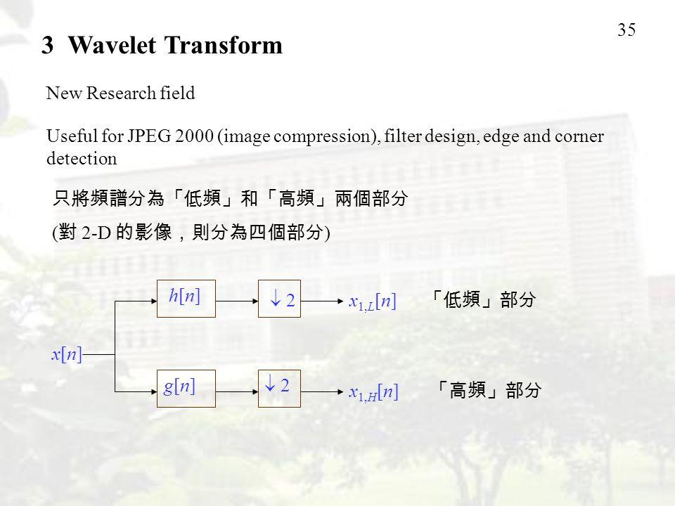 35 3 Wavelet Transform New Research field Useful for JPEG 2000 (image compression), filter design, edge and corner detection 只將頻譜分為「低頻」和「高頻」兩個部分 ( 對 2-D 的影像,則分為四個部分 ) x[n]x[n] h[n]h[n]  2 x 1,L [n] x 1,H [n]  2 g[n]g[n] 「低頻」部分 「高頻」部分