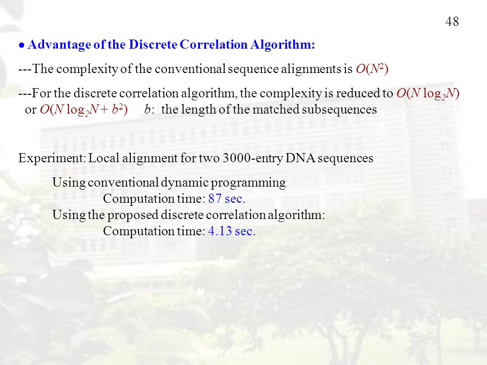 48  Advantage of the Discrete Correlation Algorithm: ---The complexity of the conventional sequence alignments is O(N 2 ) ---For the discrete correlation algorithm, the complexity is reduced to O(N log 2 N) or O(N log 2 N + b 2 ) b: the length of the matched subsequences Experiment: Local alignment for two 3000-entry DNA sequences Using conventional dynamic programming Computation time: 87 sec.