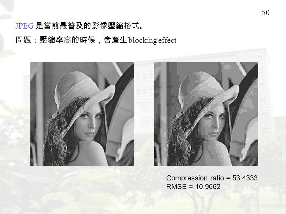 50 JPEG 是當前最普及的影像壓縮格式。 問題:壓縮率高的時候,會產生 blocking effect Compression ratio = 53.4333 RMSE = 10.9662