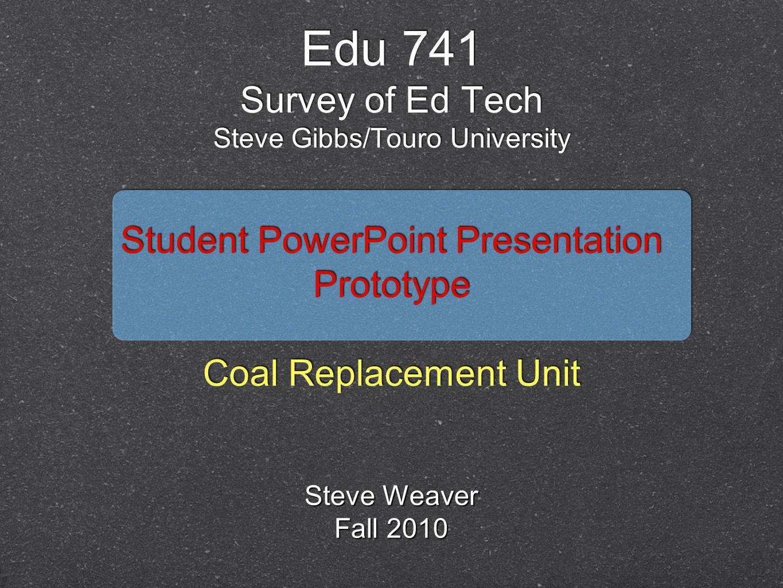 Student PowerPoint Presentation Prototype Coal Replacement Unit Student PowerPoint Presentation Prototype Coal Replacement Unit Edu 741 Survey of Ed Tech Steve Gibbs/Touro University Steve Weaver Fall 2010