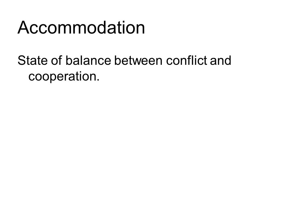 Accommodation State of balance between conflict and cooperation.