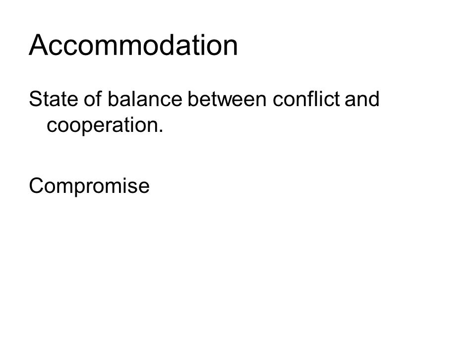 Accommodation State of balance between conflict and cooperation. Compromise