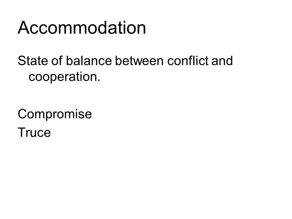 Accommodation State of balance between conflict and cooperation. Compromise Truce