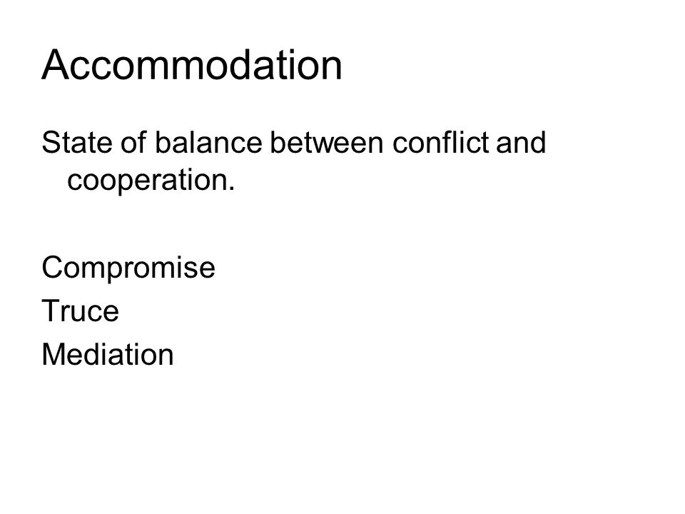Accommodation State of balance between conflict and cooperation. Compromise Truce Mediation