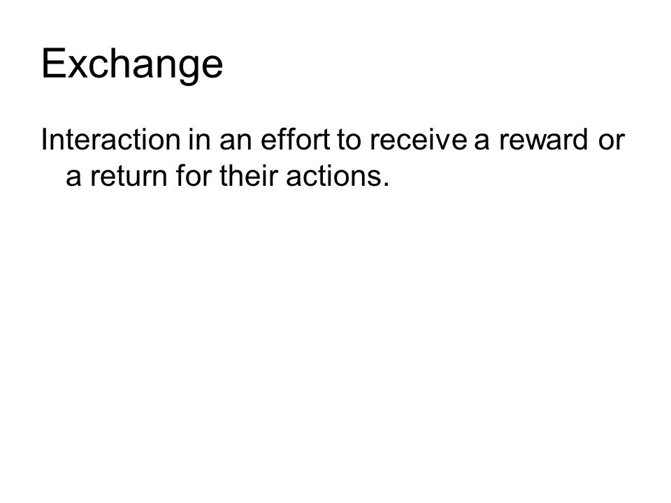 Exchange Interaction in an effort to receive a reward or a return for their actions.