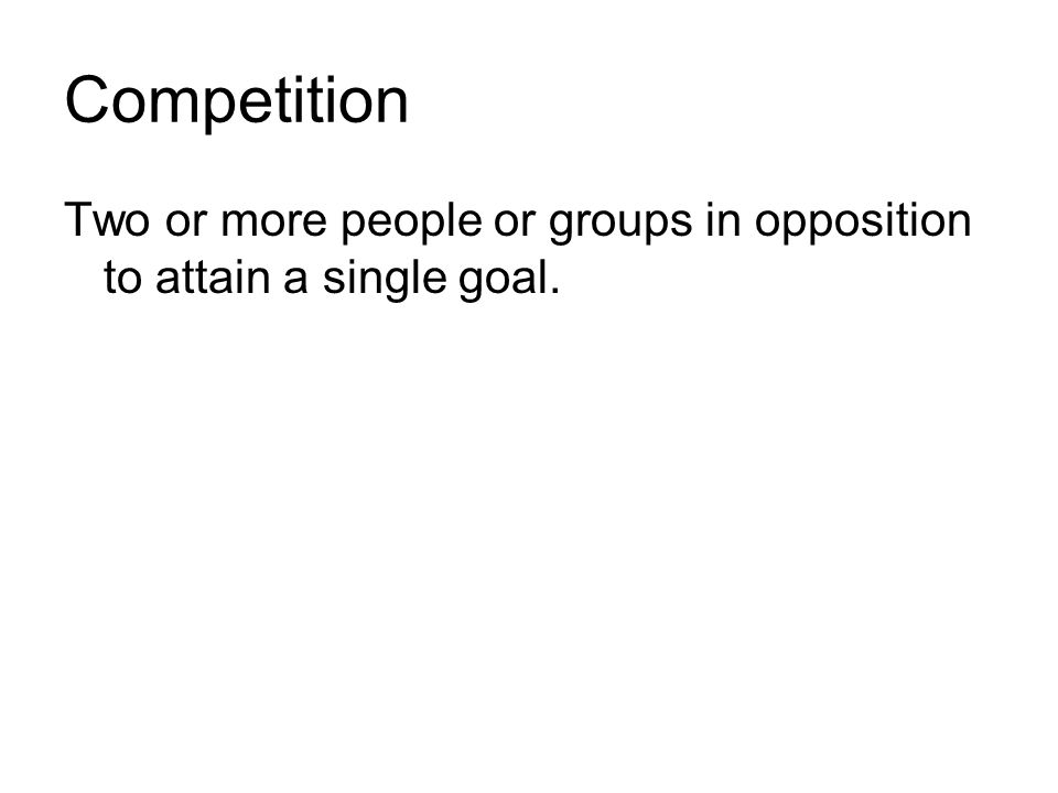 Competition Two or more people or groups in opposition to attain a single goal.